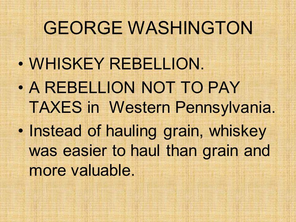 GEORGE WASHINGTON WHISKEY REBELLION. A REBELLION NOT TO PAY TAXES in Western Pennsylvania.