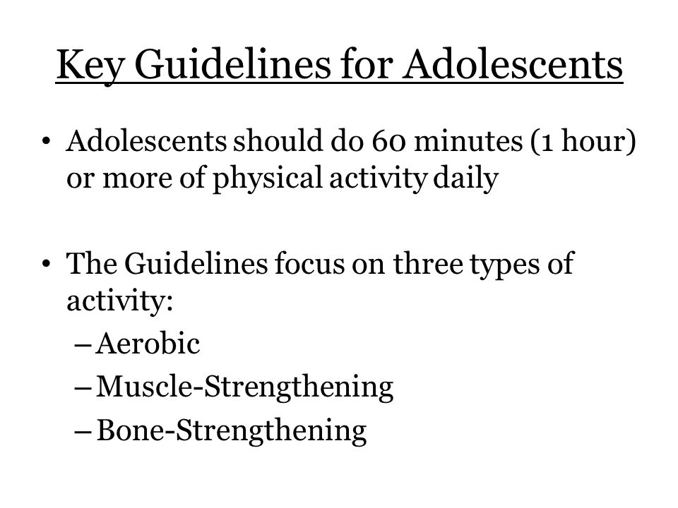 Key Guidelines for Adolescents Adolescents should do 60 minutes (1 hour) or more of physical activity daily The Guidelines focus on three types of activity: – Aerobic – Muscle-Strengthening – Bone-Strengthening