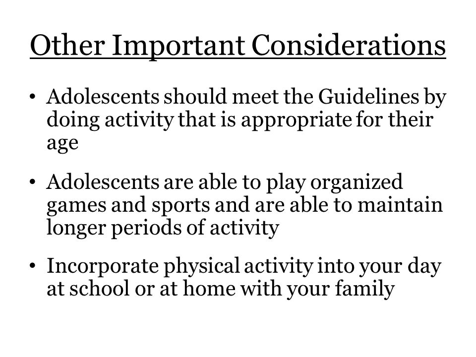 Other Important Considerations Adolescents should meet the Guidelines by doing activity that is appropriate for their age Adolescents are able to play organized games and sports and are able to maintain longer periods of activity Incorporate physical activity into your day at school or at home with your family