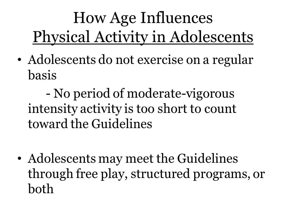 How Age Influences Physical Activity in Adolescents Adolescents do not exercise on a regular basis - No period of moderate-vigorous intensity activity is too short to count toward the Guidelines Adolescents may meet the Guidelines through free play, structured programs, or both