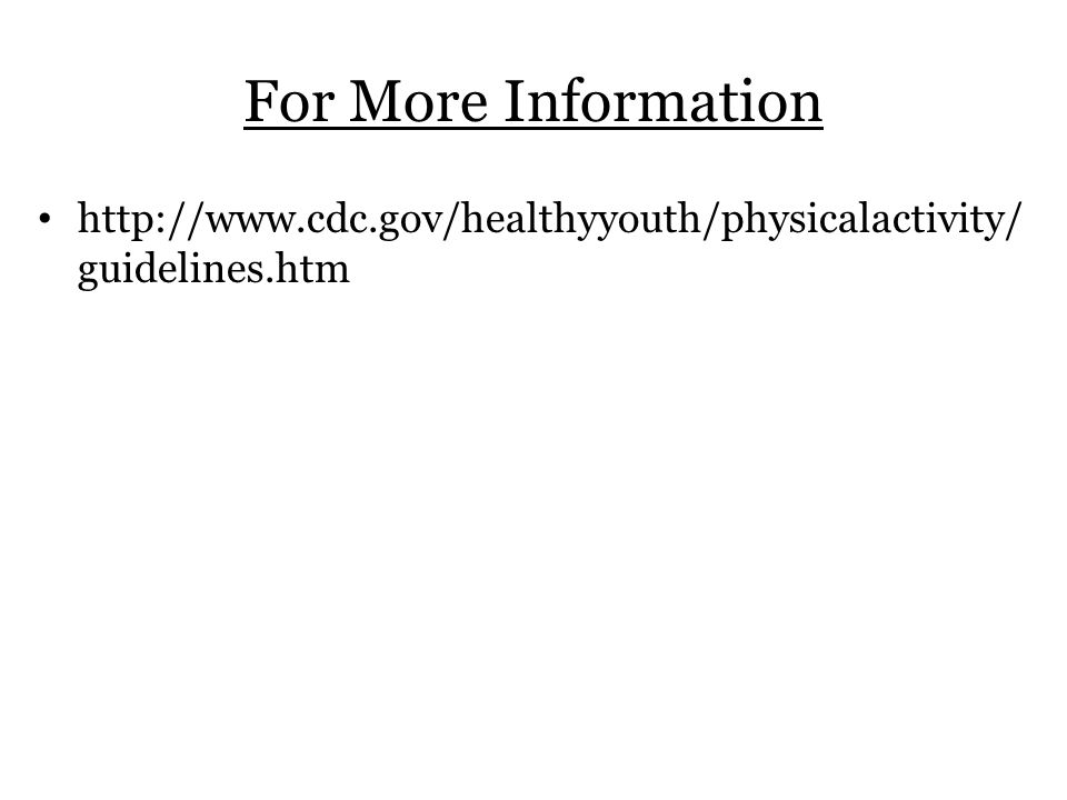 For More Information http://www.cdc.gov/healthyyouth/physicalactivity/ guidelines.htm