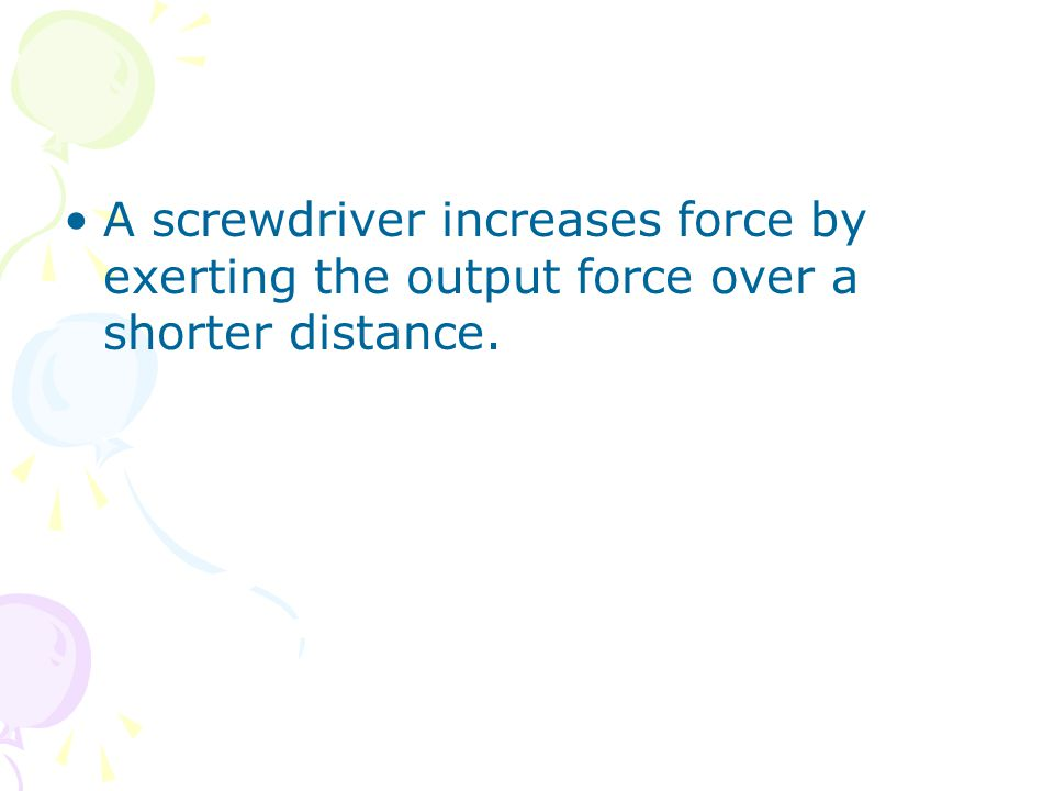 A screwdriver increases force by exerting the output force over a shorter distance.