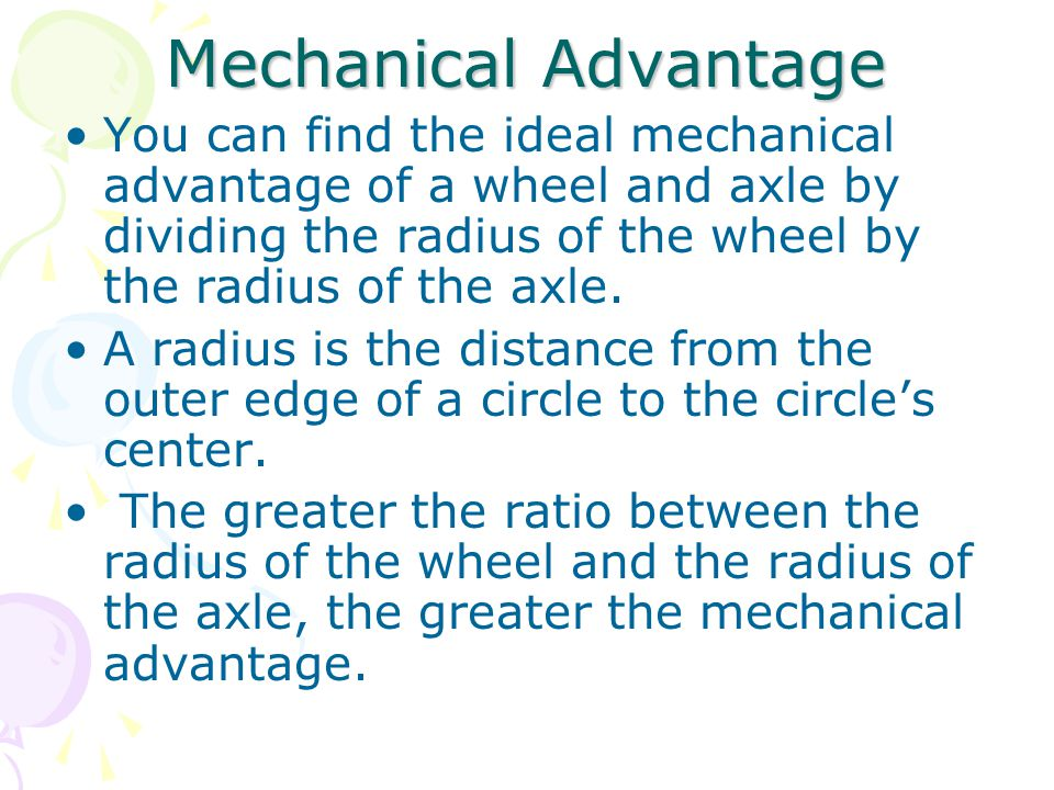 Mechanical Advantage You can find the ideal mechanical advantage of a wheel and axle by dividing the radius of the wheel by the radius of the axle. A