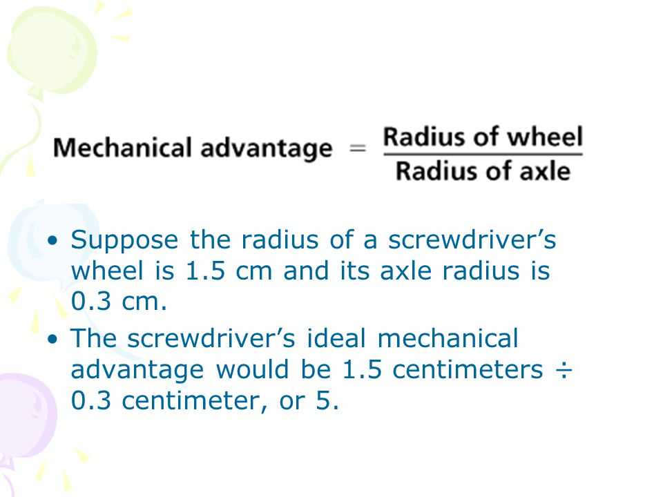 Suppose the radius of a screwdriver's wheel is 1.5 cm and its axle radius is 0.3 cm. The screwdriver's ideal mechanical advantage would be 1.5 centime