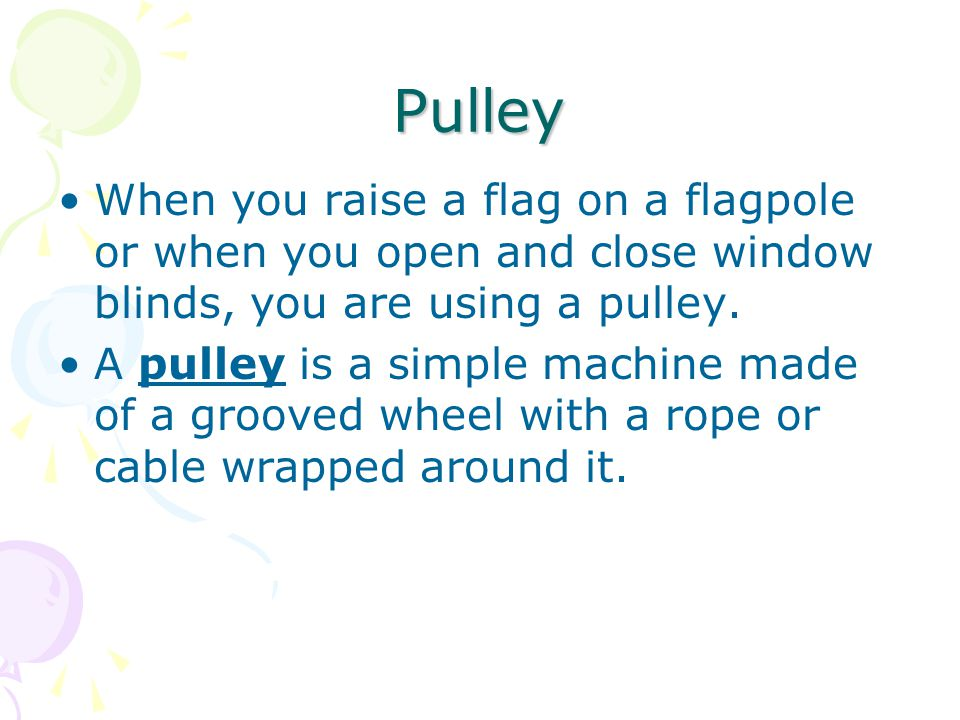 Pulley When you raise a flag on a flagpole or when you open and close window blinds, you are using a pulley. A pulley is a simple machine made of a gr