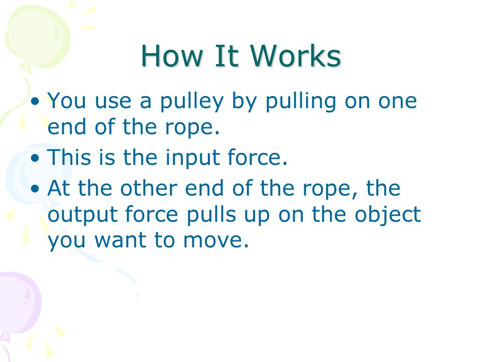 How It Works You use a pulley by pulling on one end of the rope. This is the input force. At the other end of the rope, the output force pulls up on t