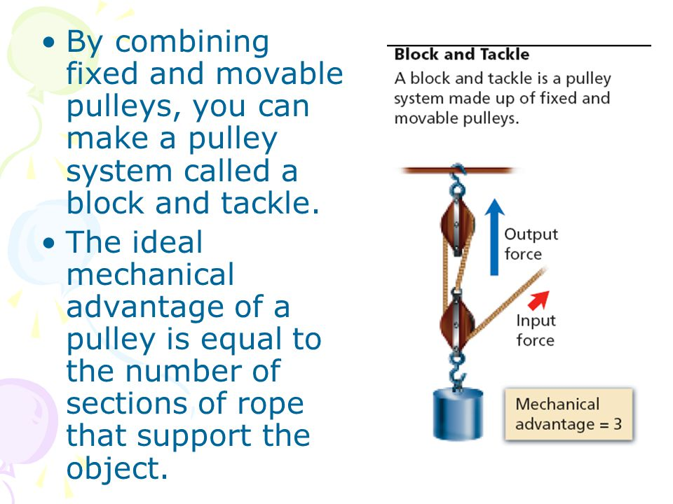 By combining fixed and movable pulleys, you can make a pulley system called a block and tackle. The ideal mechanical advantage of a pulley is equal to