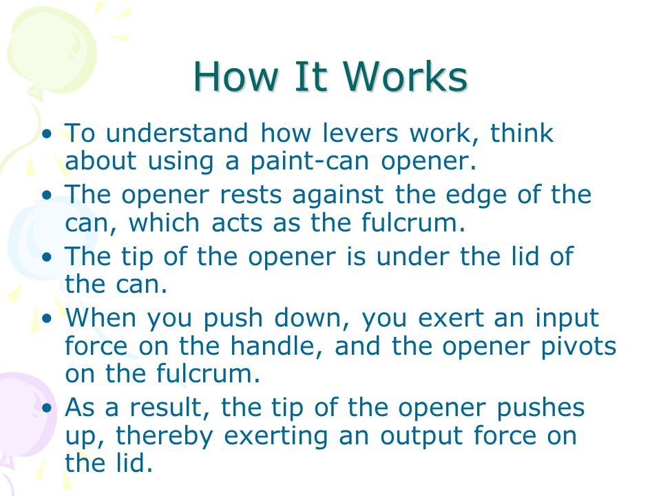 How It Works To understand how levers work, think about using a paint-can opener. The opener rests against the edge of the can, which acts as the fulc