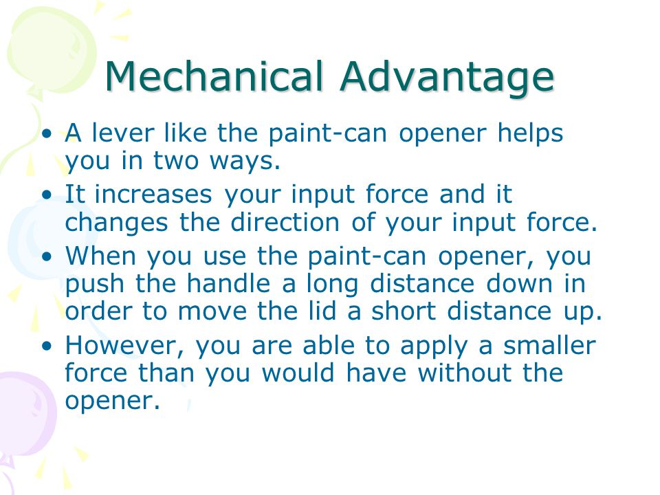 Mechanical Advantage A lever like the paint-can opener helps you in two ways. It increases your input force and it changes the direction of your input