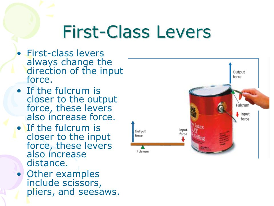 First-Class Levers First-class levers always change the direction of the input force. If the fulcrum is closer to the output force, these levers also