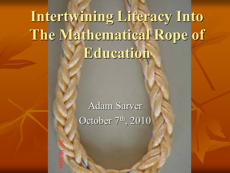 Intertwining Literacy Into The Mathematical Rope of Education Adam Sarver October 7 th, 2010