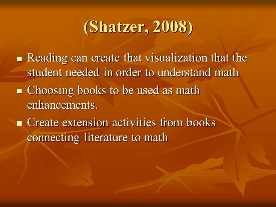(Shatzer, 2008) Reading can create that visualization that the student needed in order to understand math Reading can create that visualization that the student needed in order to understand math Choosing books to be used as math enhancements.