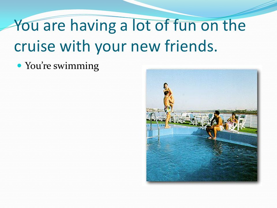 You are having a lot of fun on the cruise with your new friends. You're swimming