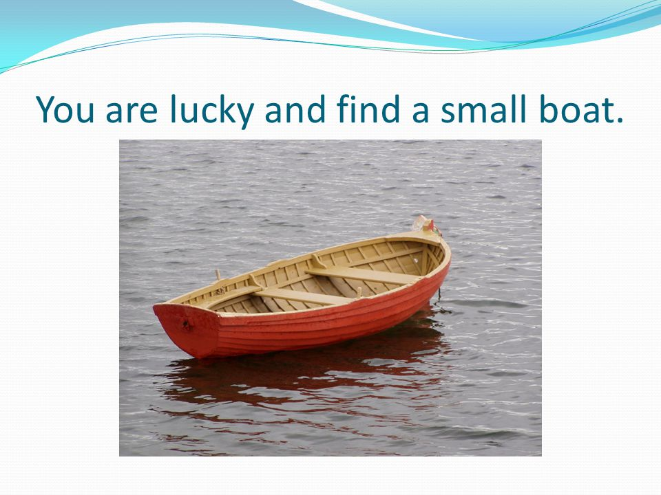 You are lucky and find a small boat.