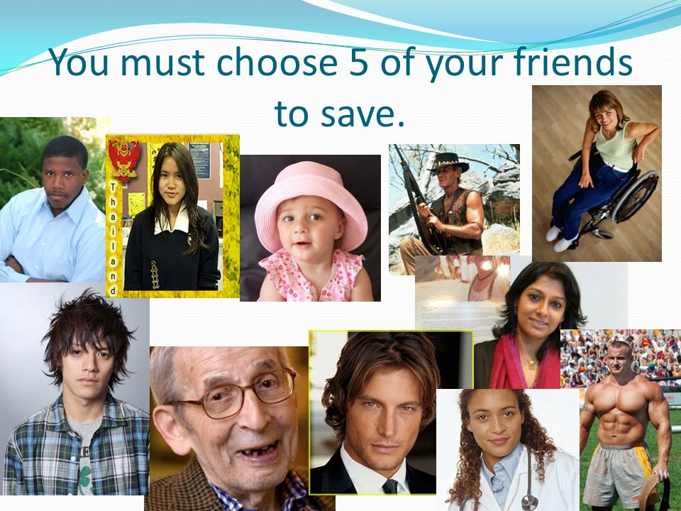 You must choose 5 of your friends to save.