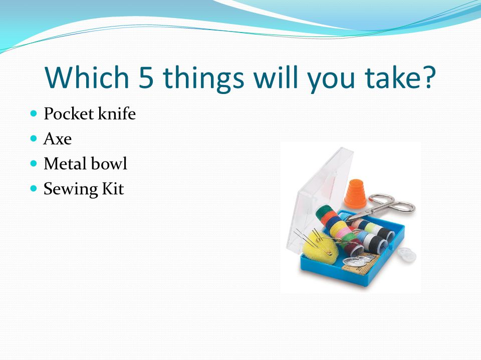 Which 5 things will you take Pocket knife Axe Metal bowl Sewing Kit