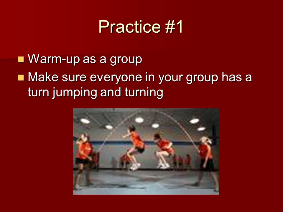 Practice #1 Warm-up as a group Warm-up as a group Make sure everyone in your group has a turn jumping and turning Make sure everyone in your group has a turn jumping and turning