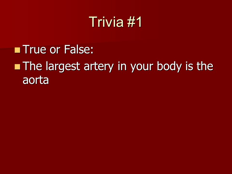 Trivia #1 True or False: True or False: The largest artery in your body is the aorta The largest artery in your body is the aorta