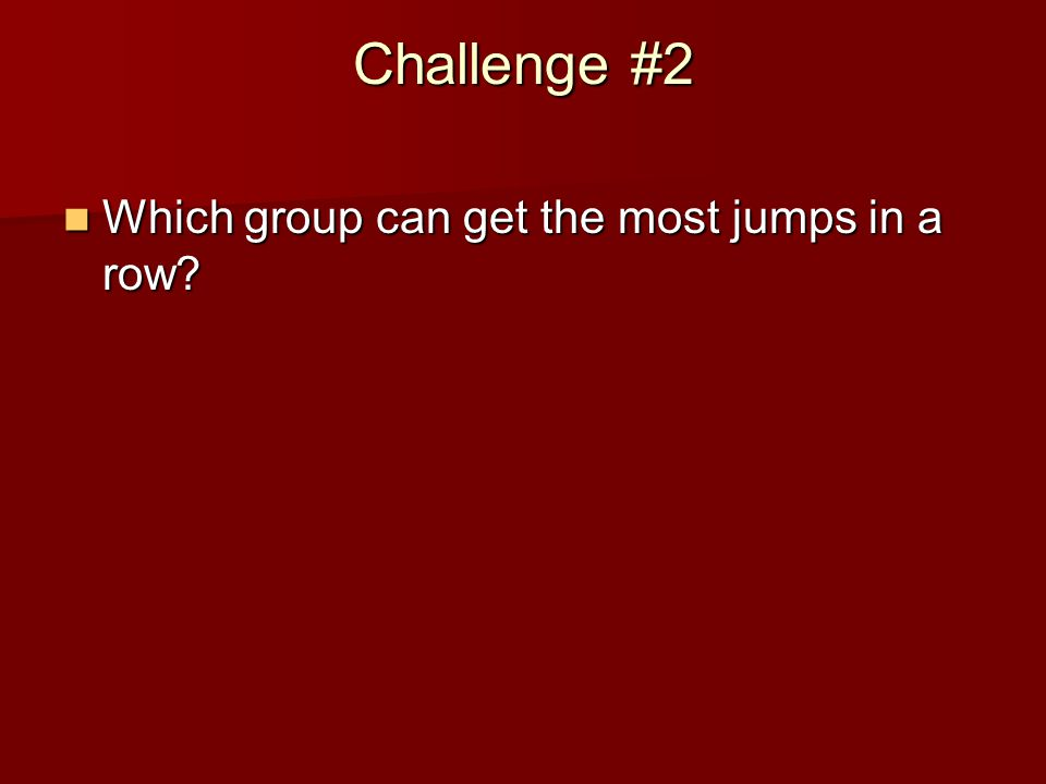 Challenge #2 Which group can get the most jumps in a row.