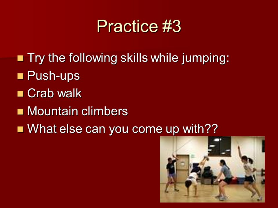 Practice #3 Try the following skills while jumping: Try the following skills while jumping: Push-ups Push-ups Crab walk Crab walk Mountain climbers Mountain climbers What else can you come up with .