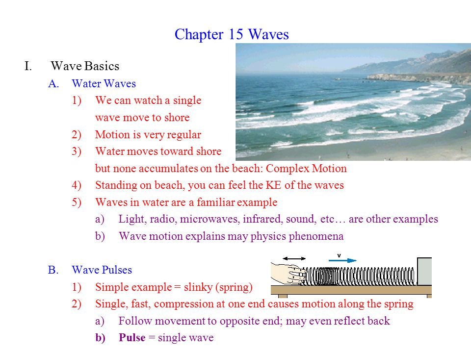 Chapter 15 Waves I.Wave Basics A.Water Waves 1)We can watch a single wave move to shore 2)Motion is very regular 3)Water moves toward shore but none accumulates on the beach: Complex Motion 4)Standing on beach, you can feel the KE of the waves 5)Waves in water are a familiar example a)Light, radio, microwaves, infrared, sound, etc… are other examples b)Wave motion explains may physics phenomena B.Wave Pulses 1)Simple example = slinky (spring) 2)Single, fast, compression at one end causes motion along the spring a)Follow movement to opposite end; may even reflect back b)Pulse = single wave