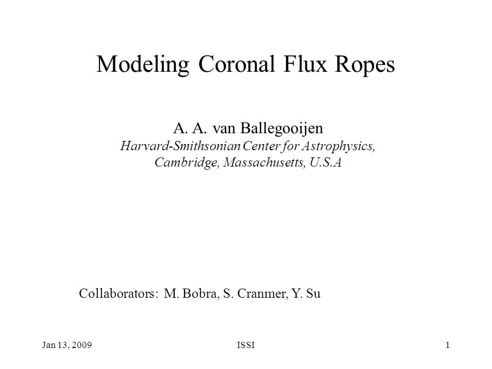 Jan 13, 2009ISSI1 Modeling Coronal Flux Ropes A. A. van Ballegooijen Harvard-Smithsonian Center for Astrophysics, Cambridge, Massachusetts, U.S.A Coll