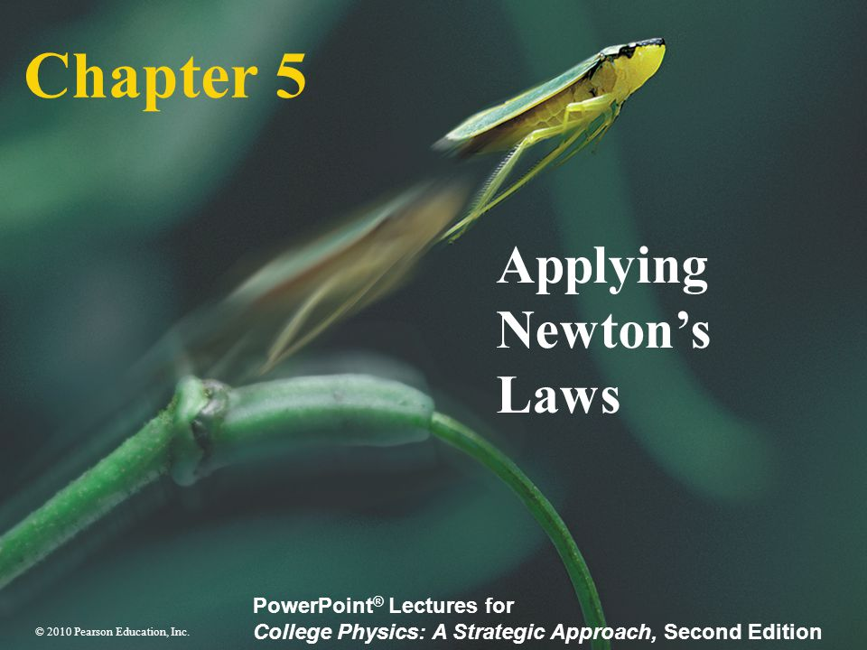 © 2010 Pearson Education, Inc. PowerPoint ® Lectures for College Physics: A Strategic Approach, Second Edition Chapter 5 Applying Newton's Laws