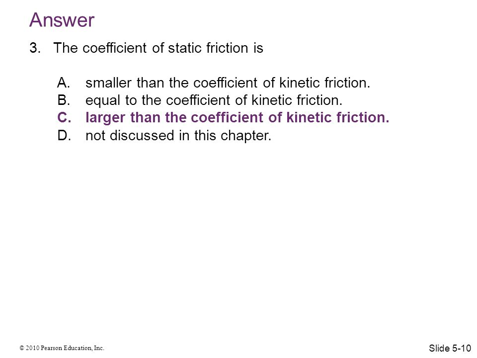 © 2010 Pearson Education, Inc. Answer 3.The coefficient of static friction is A.smaller than the coefficient of kinetic friction. B.equal to the coeff