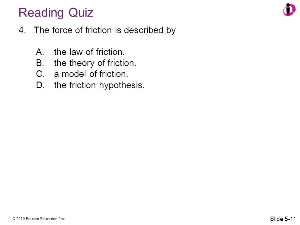 © 2010 Pearson Education, Inc. Reading Quiz 4.The force of friction is described by A.the law of friction. B.the theory of friction. C.a model of fric