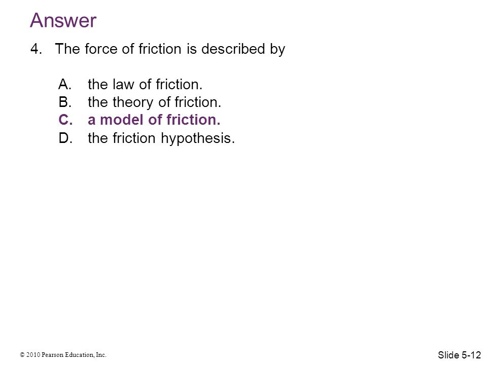 © 2010 Pearson Education, Inc. Answer 4.The force of friction is described by A.the law of friction. B.the theory of friction. C.a model of friction.