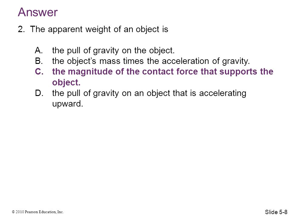 © 2010 Pearson Education, Inc. Answer 2.The apparent weight of an object is A.the pull of gravity on the object. B.the object's mass times the acceler