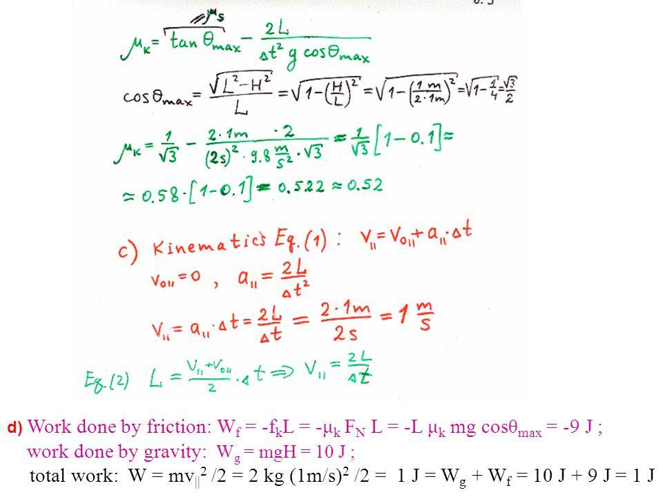 d) Work done by friction: W f = -f k L = -μ k F N L = -L μ k mg cosθ max = -9 J ; work done by gravity: W g = mgH = 10 J ; total work: W = mv || 2 /2