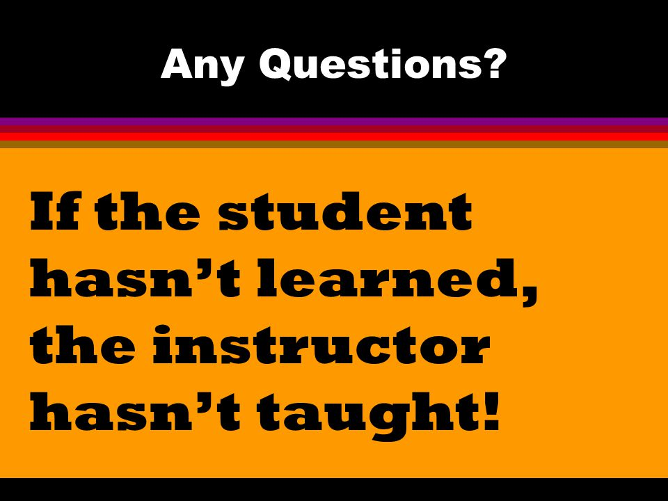 Any Questions? If the student hasn't learned, the instructor hasn't taught!