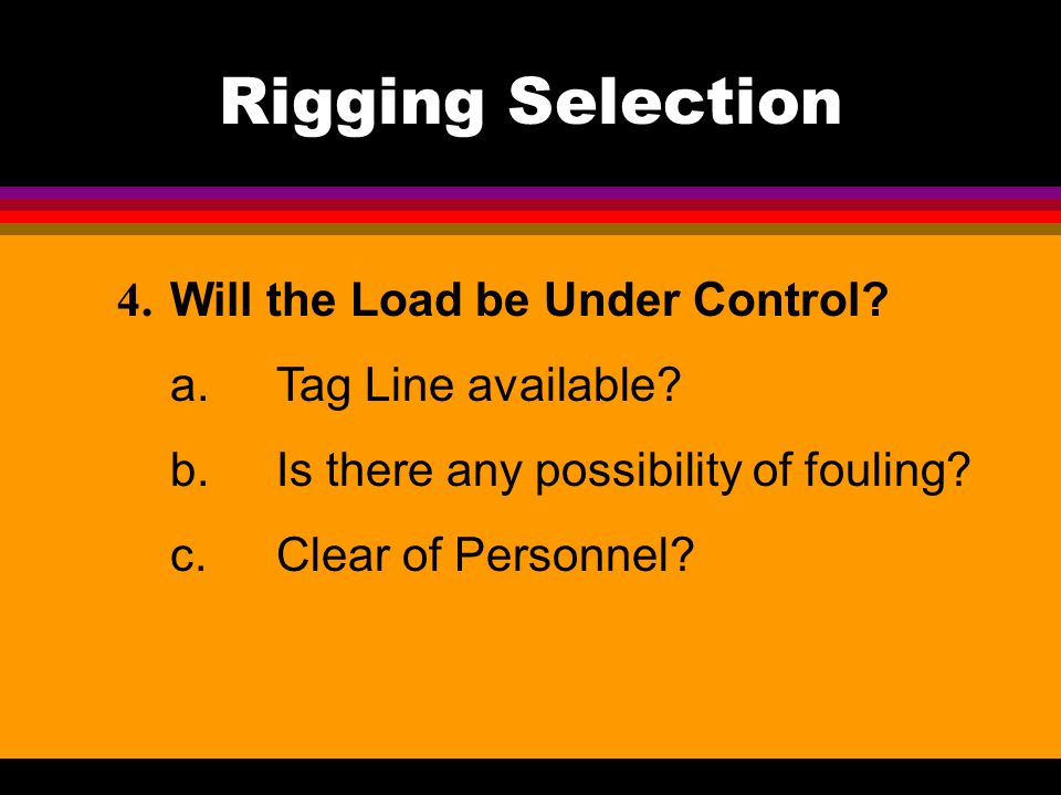 Rigging Selection 4. Will the Load be Under Control? a.Tag Line available? b.Is there any possibility of fouling? c.Clear of Personnel?