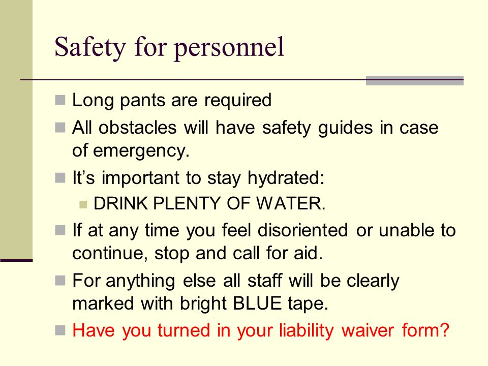 Safety for personnel Long pants are required All obstacles will have safety guides in case of emergency.