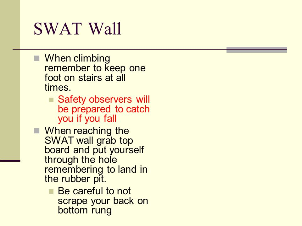 SWAT Wall When climbing remember to keep one foot on stairs at all times.