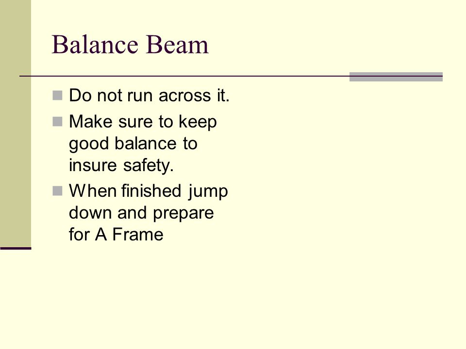 Balance Beam Do not run across it. Make sure to keep good balance to insure safety.