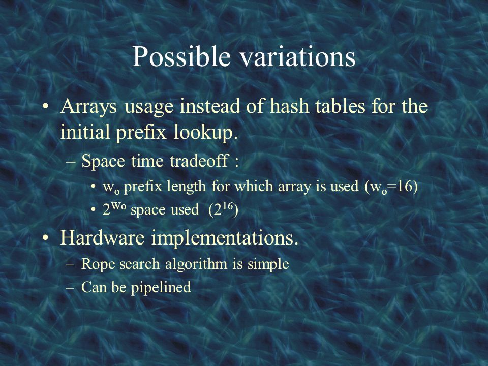 Possible variations Arrays usage instead of hash tables for the initial prefix lookup. –Space time tradeoff : w o prefix length for which array is use
