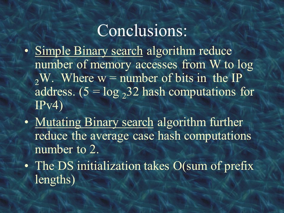 Conclusions: Simple Binary search algorithm reduce number of memory accesses from W to log 2 W. Where w = number of bits in the IP address. (5 = log 2