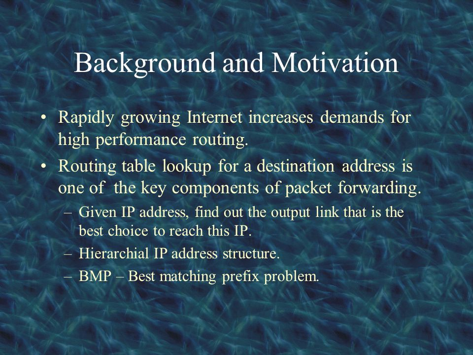 Background and Motivation Rapidly growing Internet increases demands for high performance routing. Routing table lookup for a destination address is o