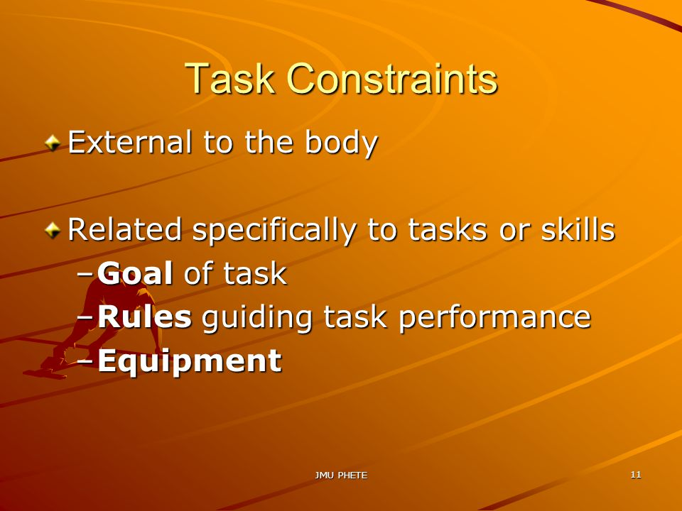 JMU PHETE 11 Task Constraints External to the body Related specifically to tasks or skills –Goal of task –Rules guiding task performance –Equipment