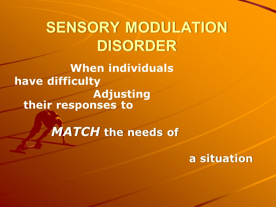 SENSORY MODULATION DISORDER When individuals have difficulty Adjusting their responses to MATCH the needs of a situationa situation