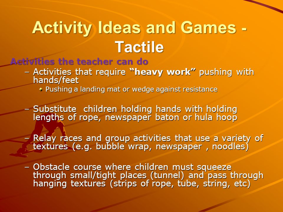 Activity Ideas and Games - Tactile Activities the teacher can do –Activities that require heavy work pushing with hands/feet Pushing a landing mat or wedge against resistance –Substitute children holding hands with holding lengths of rope, newspaper baton or hula hoop –Relay races and group activities that use a variety of textures (e.g.