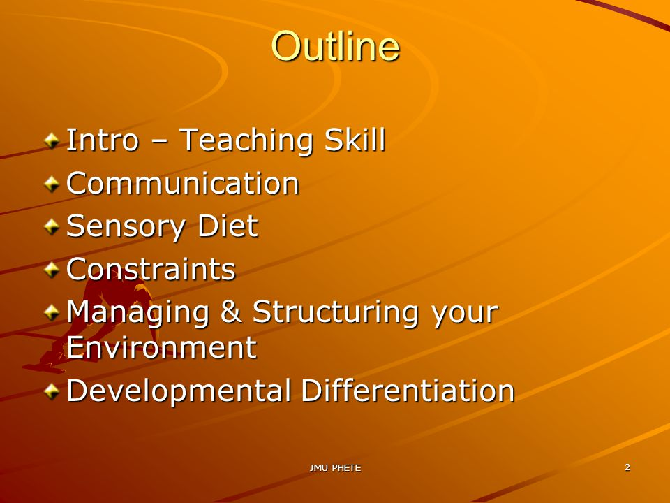 Outline Intro – Teaching Skill Communication Sensory Diet Constraints Managing & Structuring your Environment Developmental Differentiation JMU PHETE 2