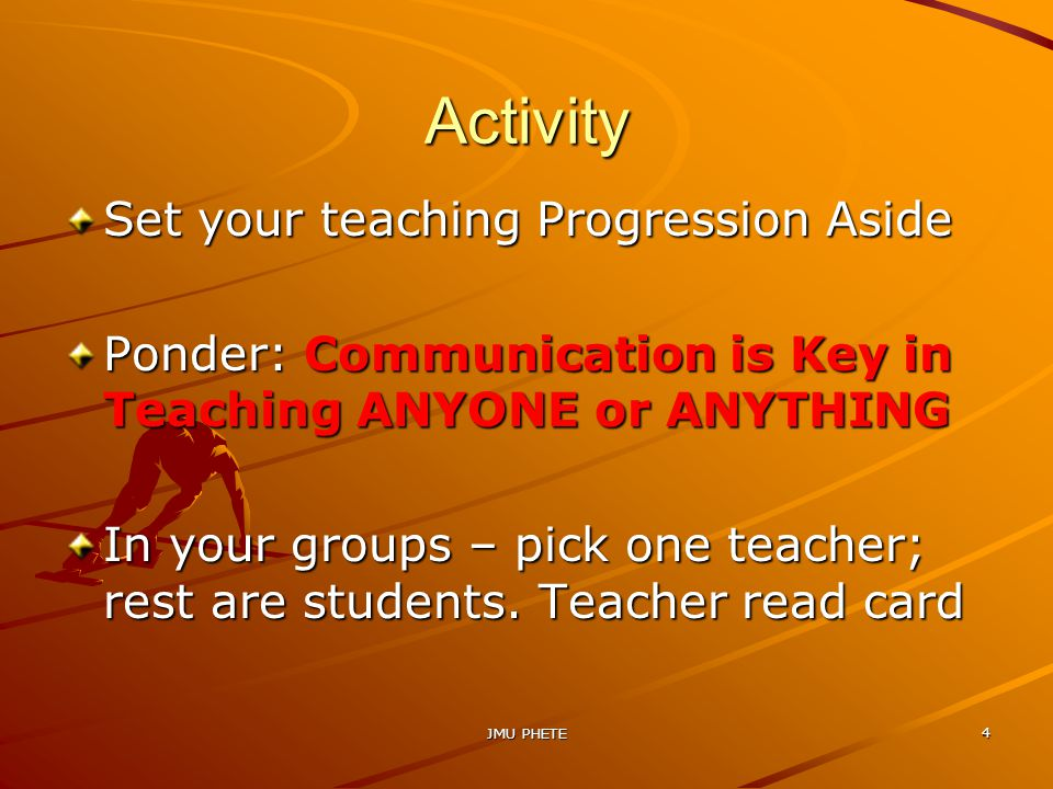 JMU PHETE 4 Activity Set your teaching Progression Aside Ponder: Communication is Key in Teaching ANYONE or ANYTHING In your groups – pick one teacher; rest are students.