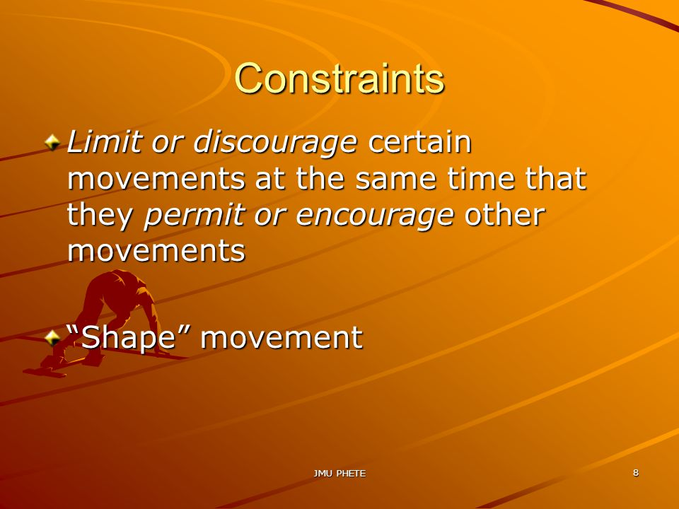 JMU PHETE 8 Constraints Limit or discourage certain movements at the same time that they permit or encourage other movements Shape movement