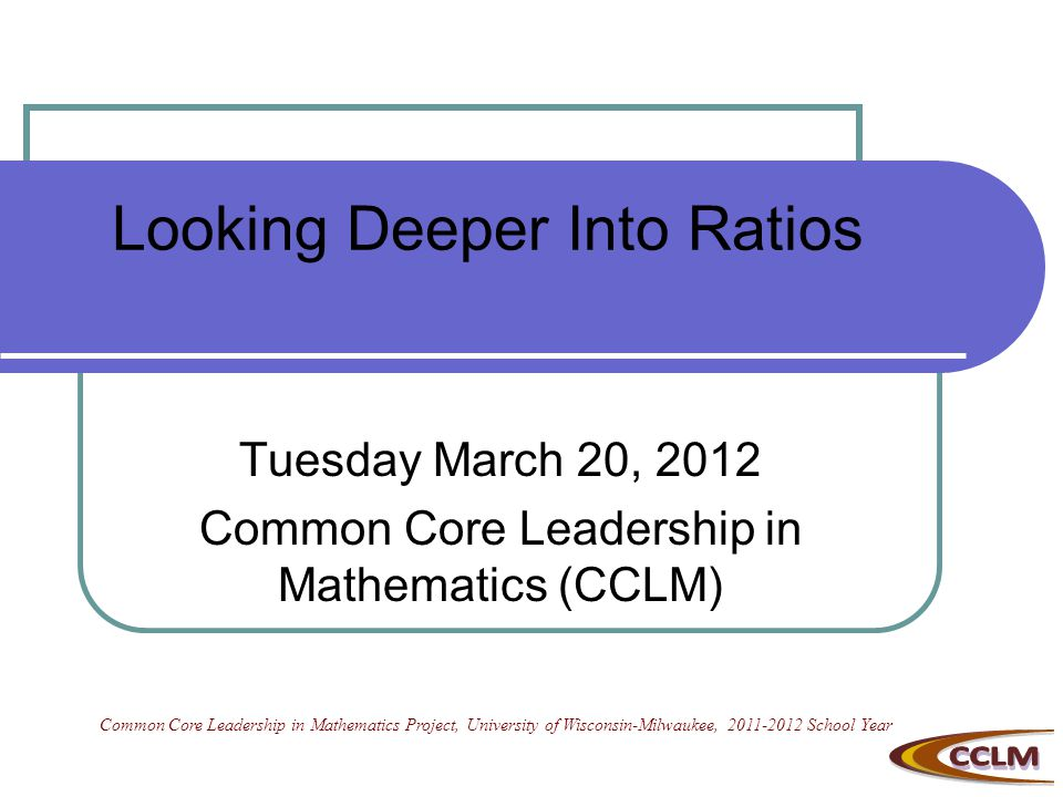 Looking Deeper Into Ratios Tuesday March 20, 2012 Common Core Leadership in Mathematics (CCLM) Common Core Leadership in Mathematics Project, University of Wisconsin-Milwaukee, 2011-2012 School Year