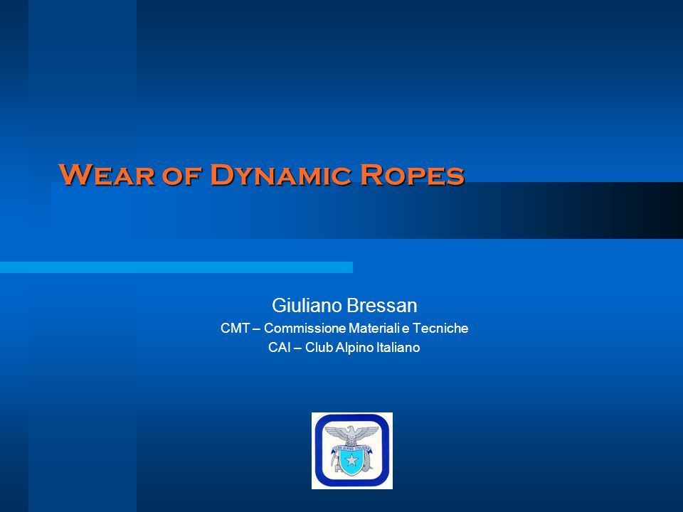Wear of Dynamic Ropes Giuliano Bressan CMT – Commissione Materiali e Tecniche CAI – Club Alpino Italiano