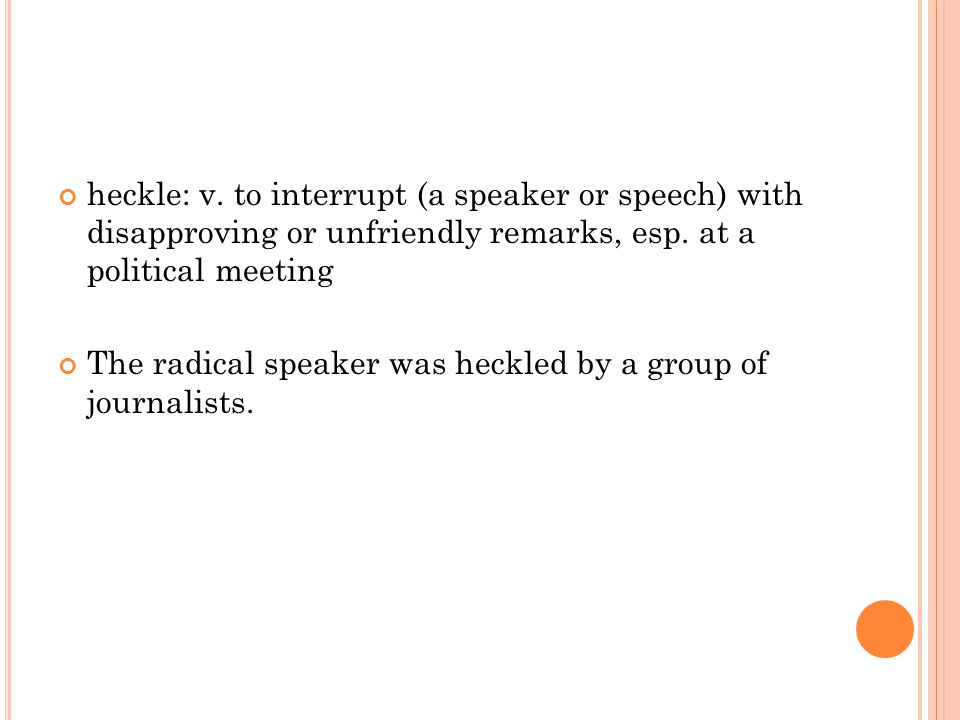 heckle: v. to interrupt (a speaker or speech) with disapproving or unfriendly remarks, esp. at a political meeting The radical speaker was heckled by
