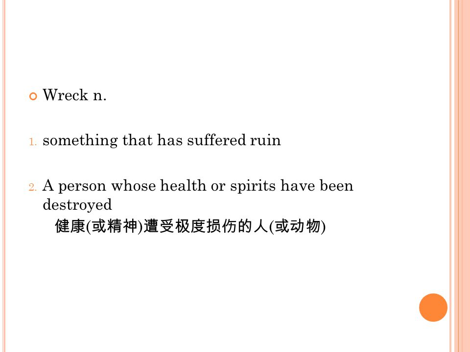 Wreck n. 1. something that has suffered ruin 2. A person whose health or spirits have been destroyed 健康 ( 或精神 ) 遭受极度损伤的人 ( 或动物 )